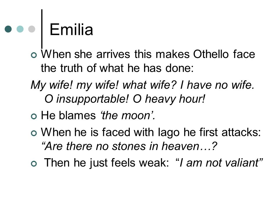 Emilia When she arrives this makes Othello face the truth of what he has done: