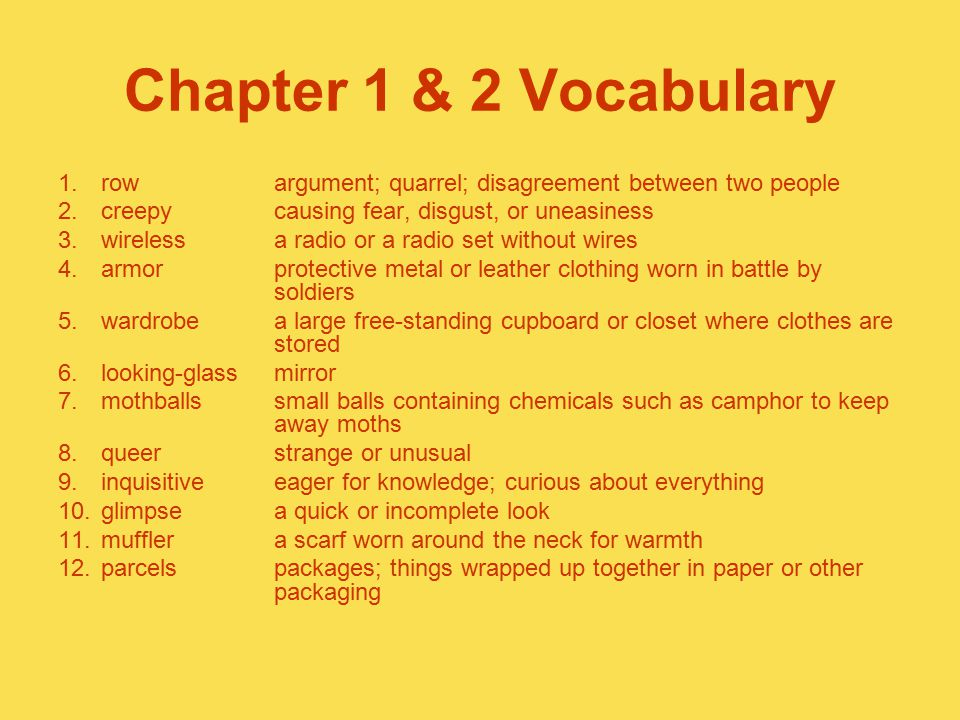 Chapter 1 & 2 Vocabulary row argument; quarrel; disagreement between two people. creepy causing fear, disgust, or uneasiness.