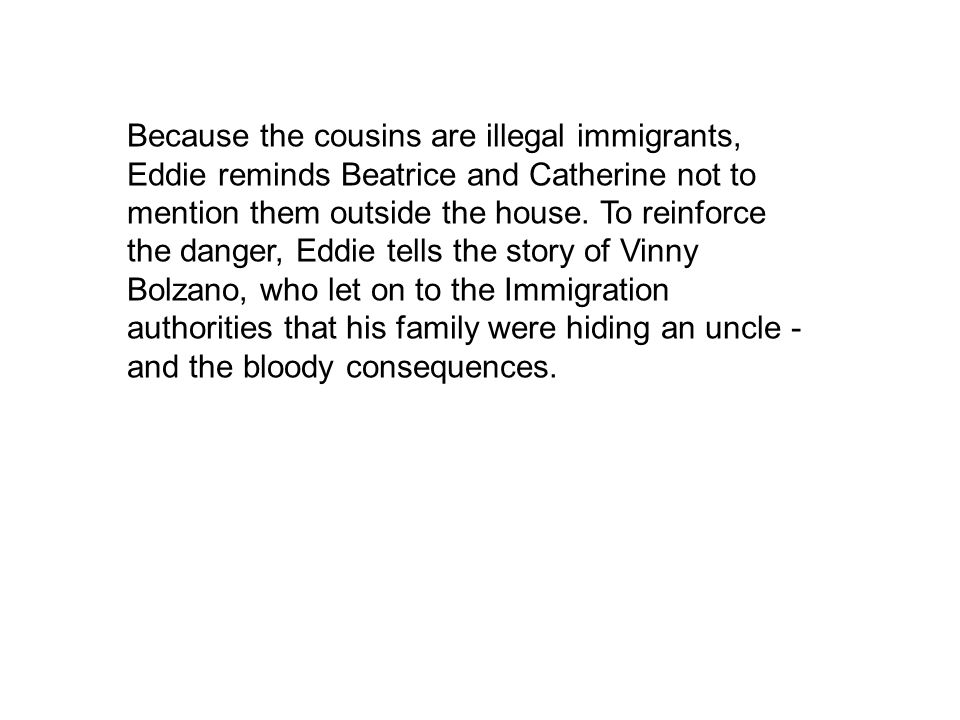 Because the cousins are illegal immigrants, Eddie reminds Beatrice and Catherine not to mention them outside the house.