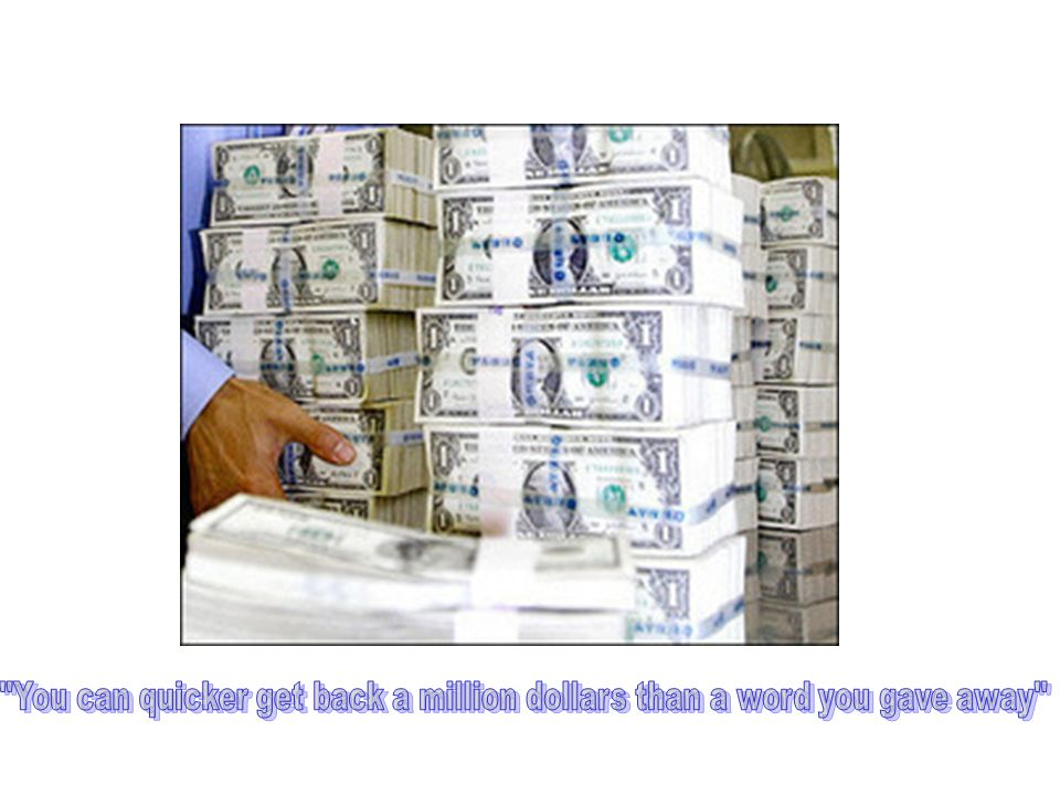 You can quicker get back a million dollars than a word you gave away