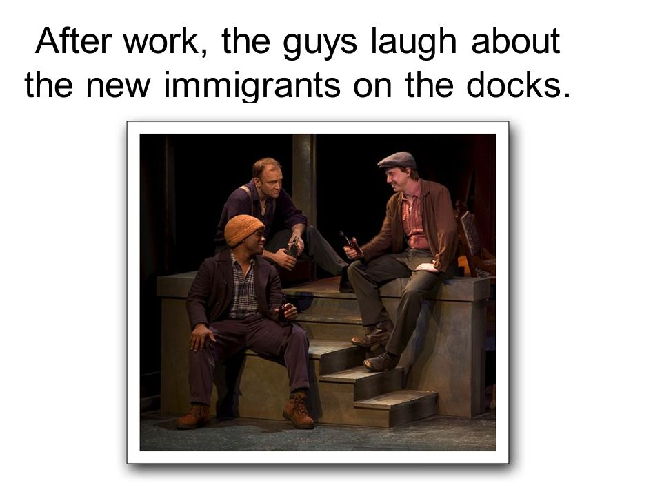 After work, the guys laugh about the new immigrants on the docks.