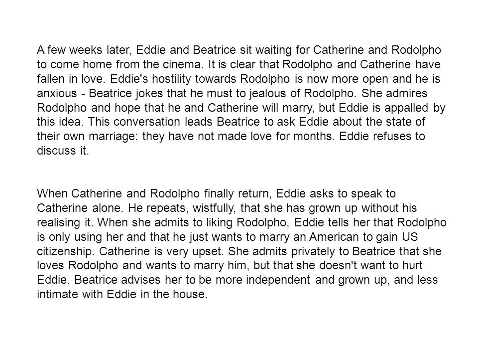 A few weeks later, Eddie and Beatrice sit waiting for Catherine and Rodolpho to come home from the cinema. It is clear that Rodolpho and Catherine have fallen in love. Eddie s hostility towards Rodolpho is now more open and he is anxious - Beatrice jokes that he must to jealous of Rodolpho. She admires Rodolpho and hope that he and Catherine will marry, but Eddie is appalled by this idea. This conversation leads Beatrice to ask Eddie about the state of their own marriage: they have not made love for months. Eddie refuses to discuss it.