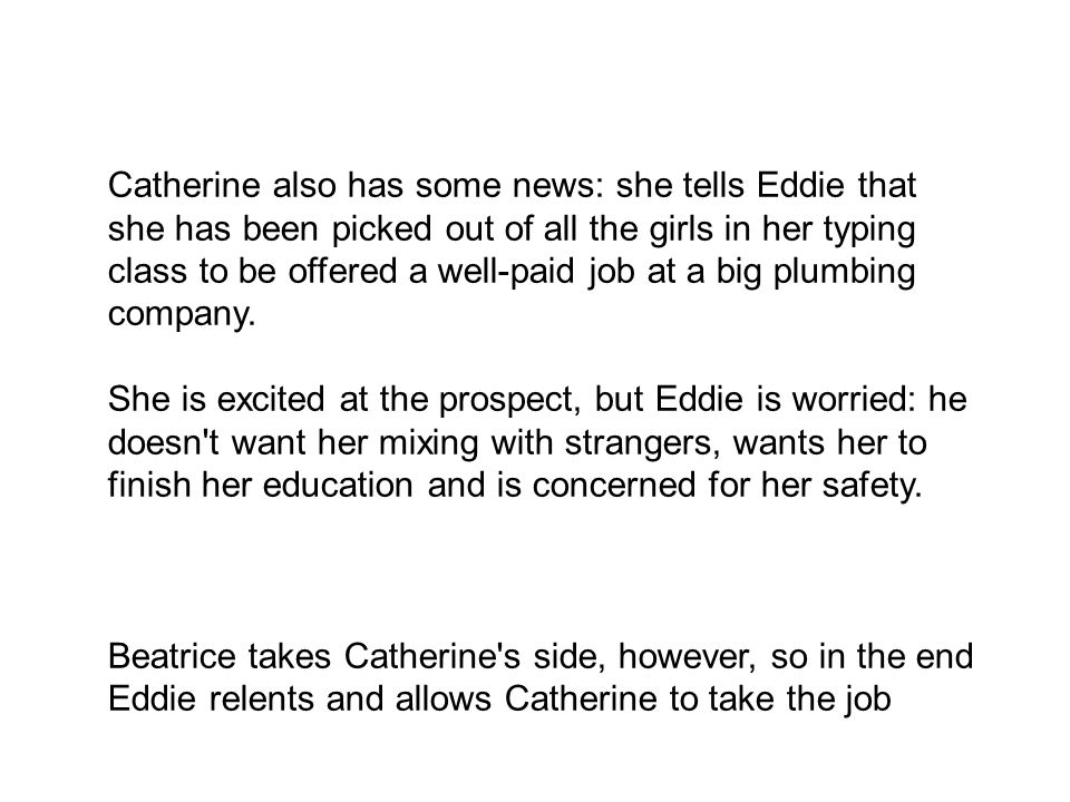 Catherine also has some news: she tells Eddie that she has been picked out of all the girls in her typing class to be offered a well-paid job at a big plumbing company.