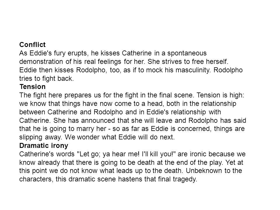 Conflict As Eddie s fury erupts, he kisses Catherine in a spontaneous demonstration of his real feelings for her. She strives to free herself. Eddie then kisses Rodolpho, too, as if to mock his masculinity. Rodolpho tries to fight back.