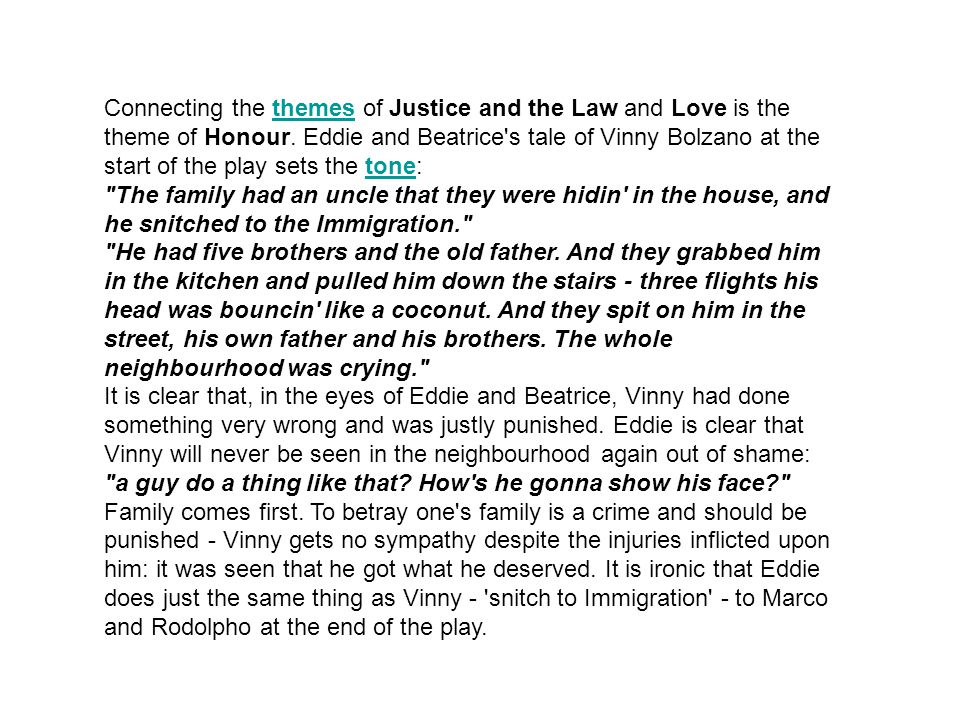 Connecting the themes of Justice and the Law and Love is the theme of Honour. Eddie and Beatrice s tale of Vinny Bolzano at the start of the play sets the tone: