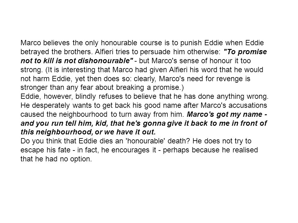 Marco believes the only honourable course is to punish Eddie when Eddie betrayed the brothers. Alfieri tries to persuade him otherwise: To promise not to kill is not dishonourable - but Marco s sense of honour it too strong. (It is interesting that Marco had given Alfieri his word that he would not harm Eddie, yet then does so: clearly, Marco s need for revenge is stronger than any fear about breaking a promise.)