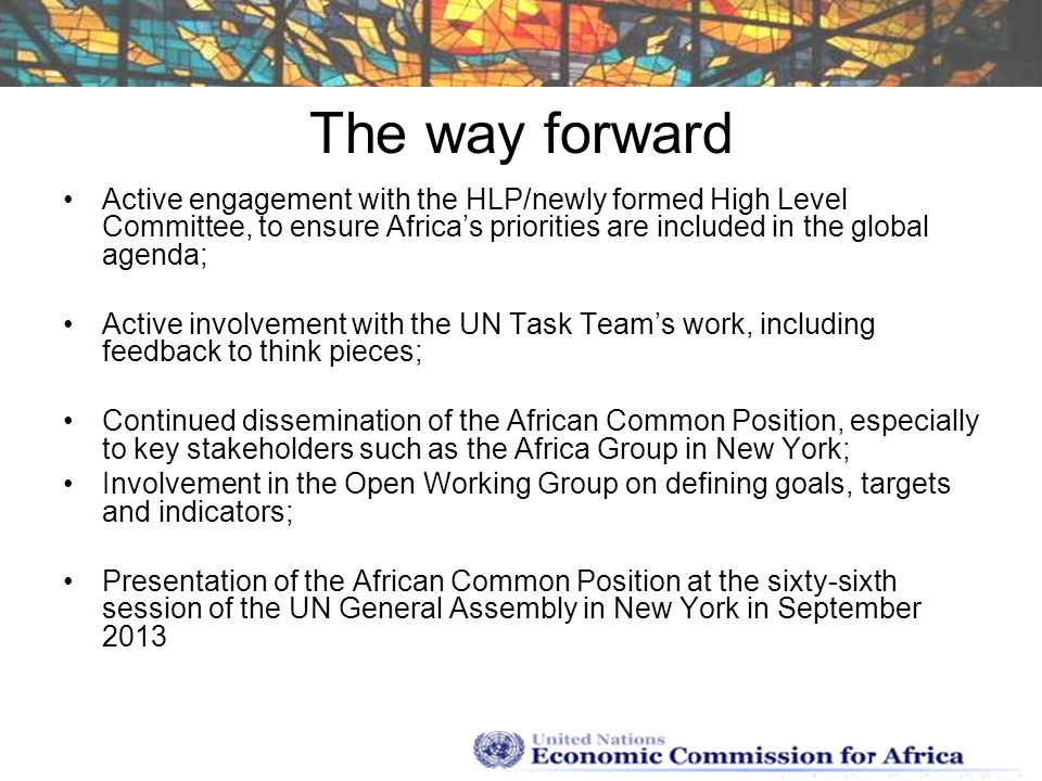 The way forward Active engagement with the HLP/newly formed High Level Committee, to ensure Africa's priorities are included in the global agenda;