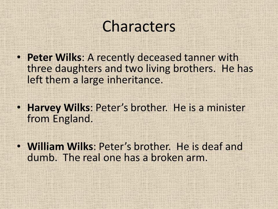 Characters Peter Wilks: A recently deceased tanner with three daughters and two living brothers. He has left them a large inheritance.