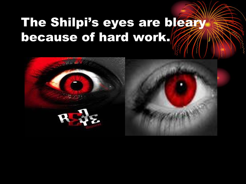 The Shilpi's eyes are bleary because of hard work.