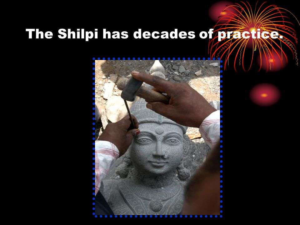 The Shilpi has decades of practice.