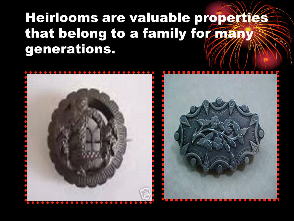 Heirlooms are valuable properties that belong to a family for many generations.