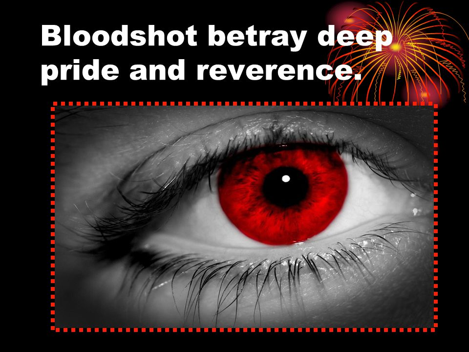 Bloodshot betray deep pride and reverence.