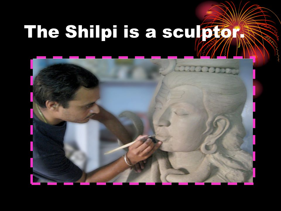 The Shilpi is a sculptor.
