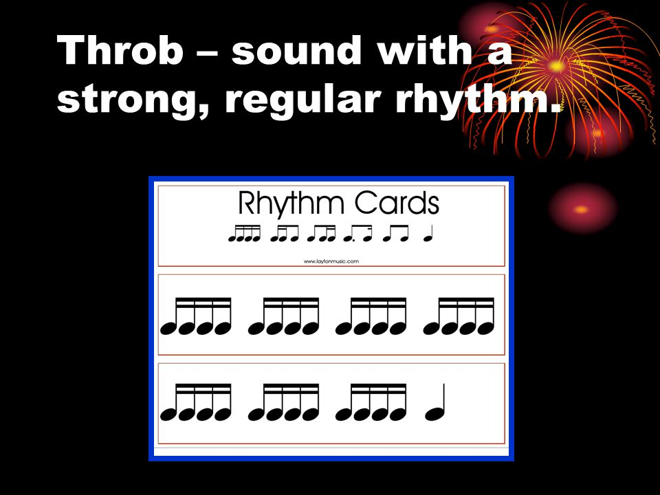 Throb – sound with a strong, regular rhythm.