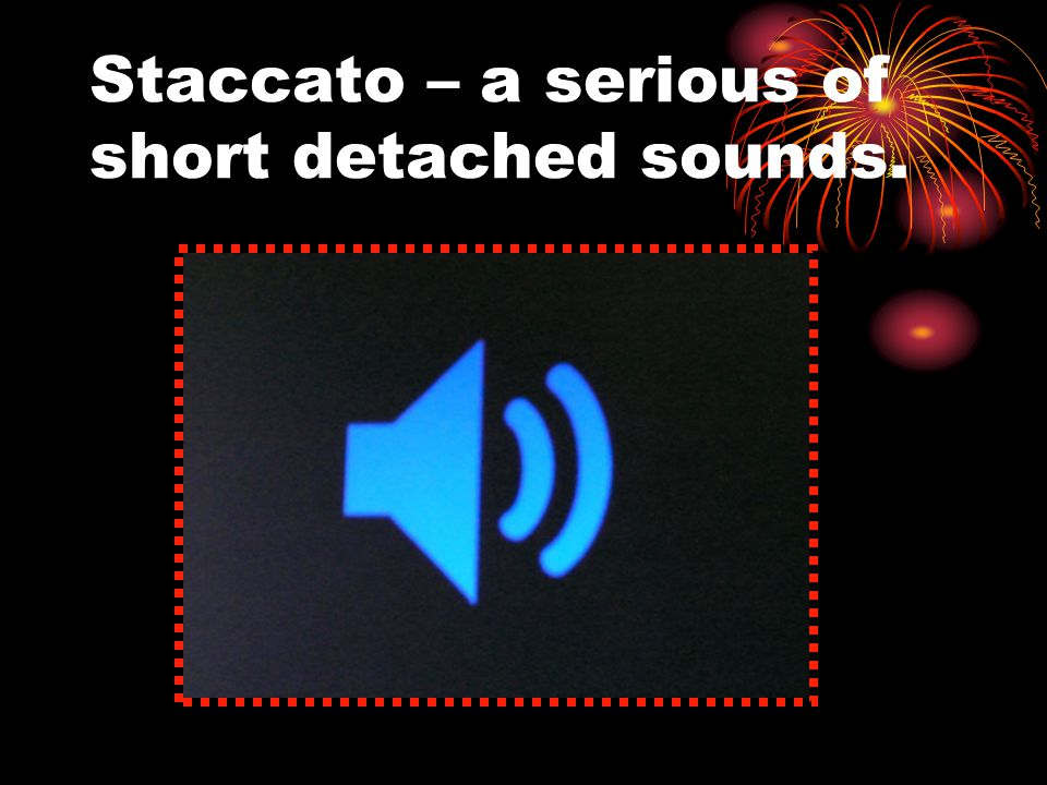 Staccato – a serious of short detached sounds.