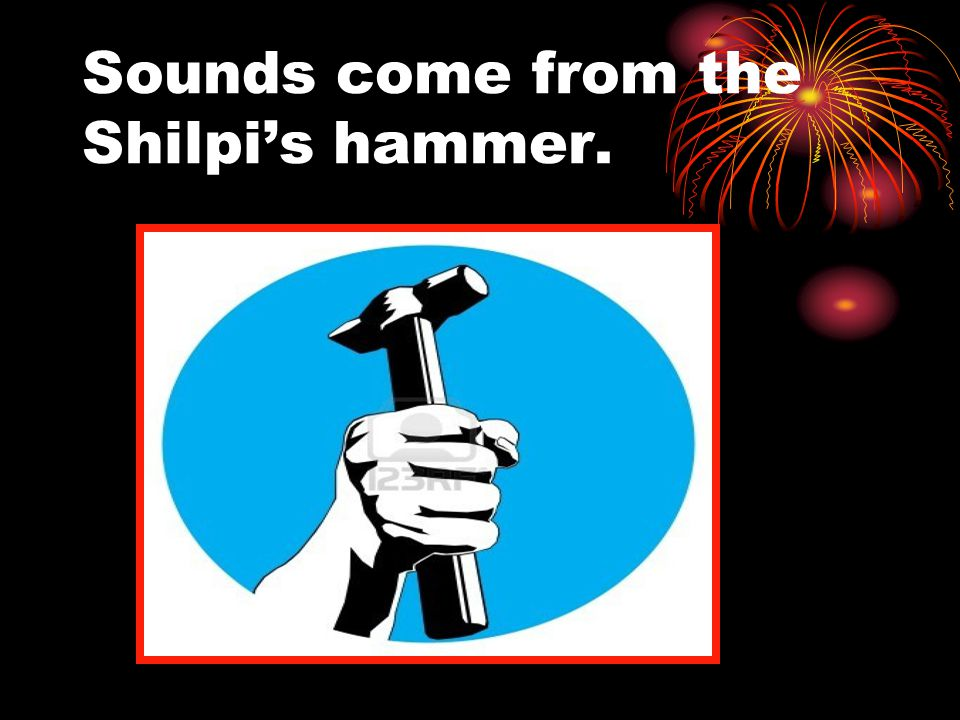 Sounds come from the Shilpi's hammer.