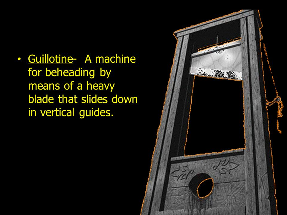 Guillotine- A machine for beheading by means of a heavy blade that slides down in vertical guides.