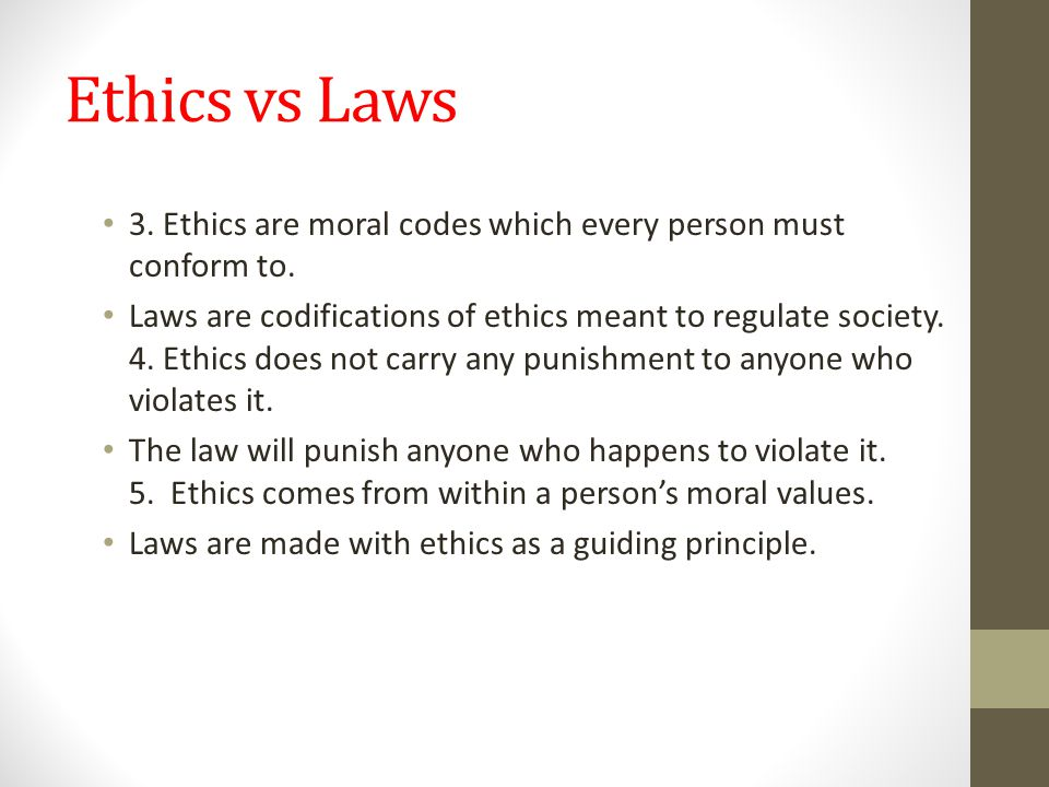 Ethics vs Laws 3. Ethics are moral codes which every person must conform to.