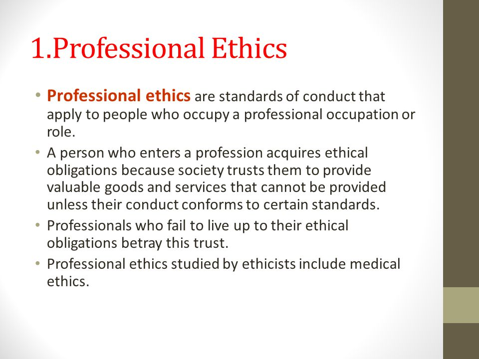 1.Professional Ethics Professional ethics are standards of conduct that apply to people who occupy a professional occupation or role.