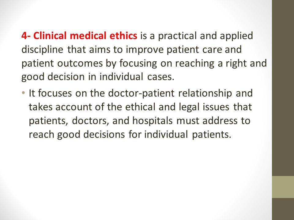 4- Clinical medical ethics is a practical and applied discipline that aims to improve patient care and patient outcomes by focusing on reaching a right and good decision in individual cases.