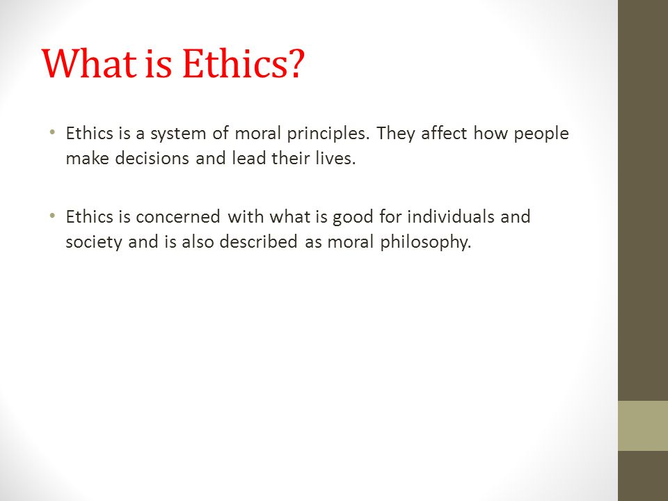 What is Ethics Ethics is a system of moral principles. They affect how people make decisions and lead their lives.