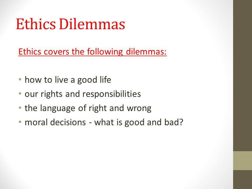 Ethics Dilemmas Ethics covers the following dilemmas: