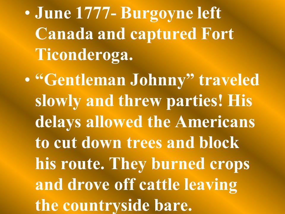 June 1777- Burgoyne left Canada and captured Fort Ticonderoga.