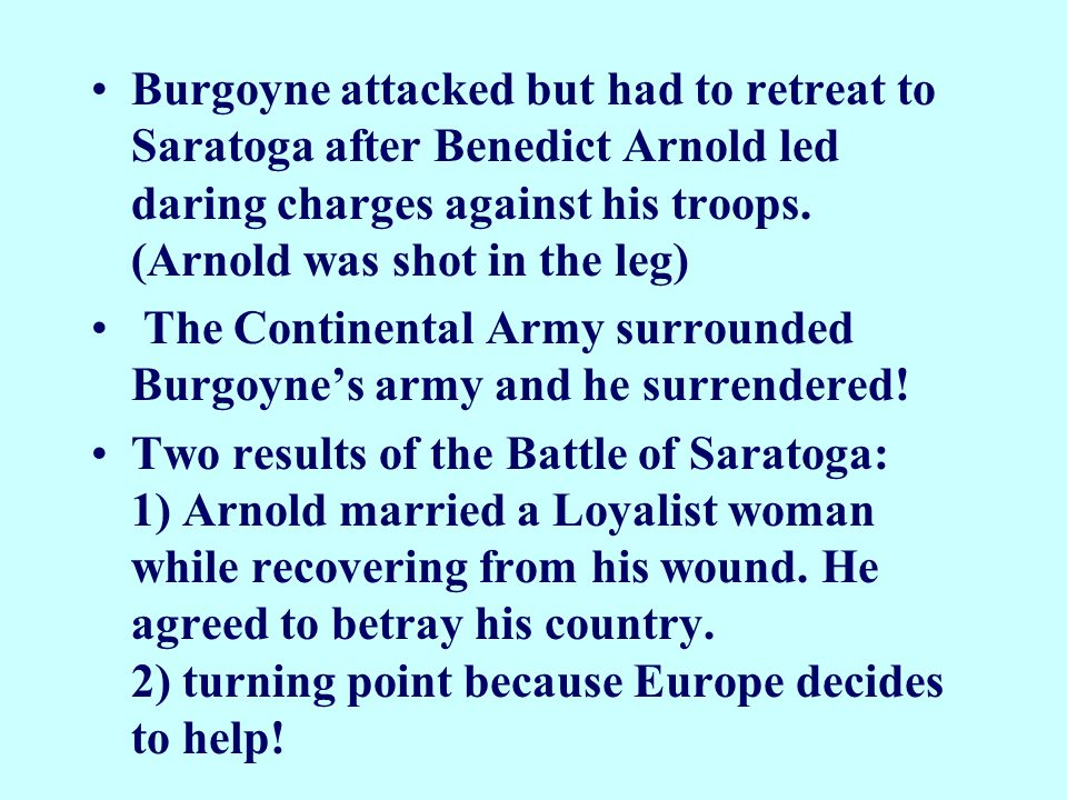 Burgoyne attacked but had to retreat to Saratoga after Benedict Arnold led daring charges against his troops. (Arnold was shot in the leg)