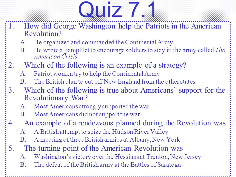 Quiz 7.1 How did George Washington help the Patriots in the American Revolution He organized and commanded the Continental Army.