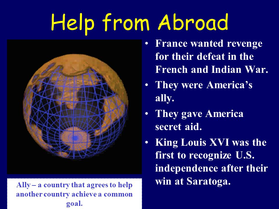 Help from Abroad France wanted revenge for their defeat in the French and Indian War. They were America's ally.