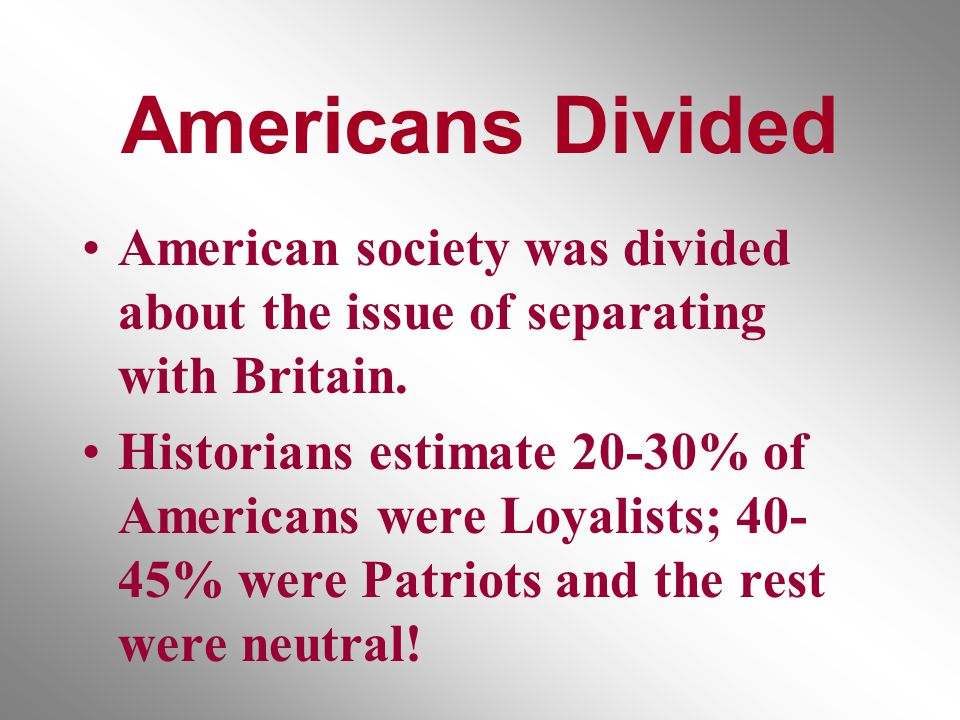 Americans Divided American society was divided about the issue of separating with Britain.