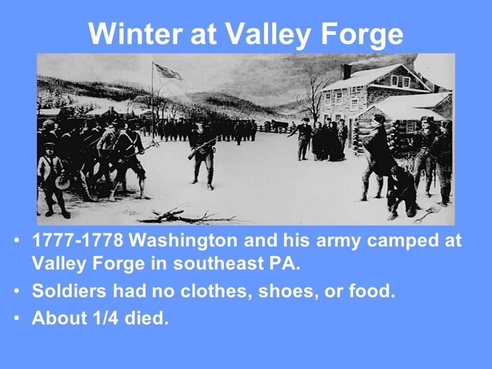 Winter at Valley Forge 1777-1778 Washington and his army camped at Valley Forge in southeast PA. Soldiers had no clothes, shoes, or food.