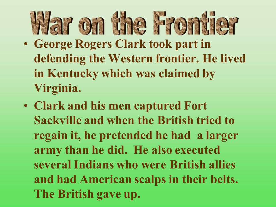 War on the Frontier George Rogers Clark took part in defending the Western frontier. He lived in Kentucky which was claimed by Virginia.