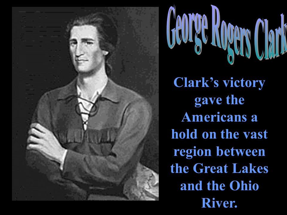 George Rogers Clark Clark's victory gave the Americans a hold on the vast region between the Great Lakes and the Ohio River.