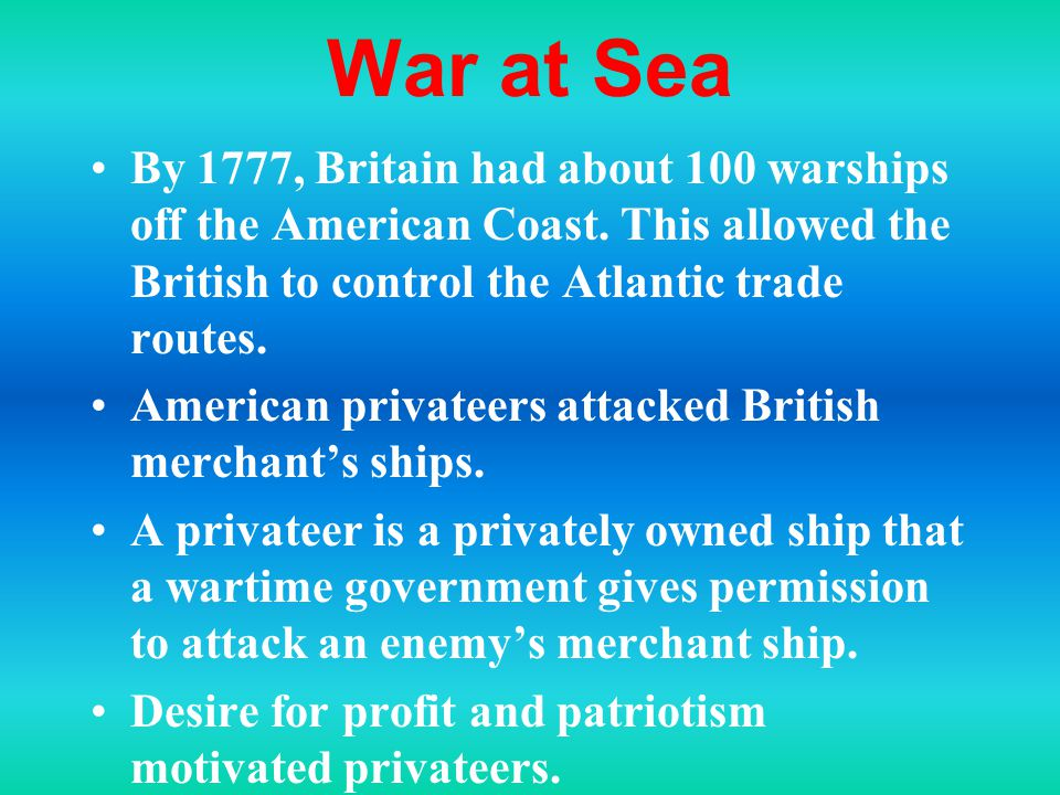 War at Sea By 1777, Britain had about 100 warships off the American Coast. This allowed the British to control the Atlantic trade routes.