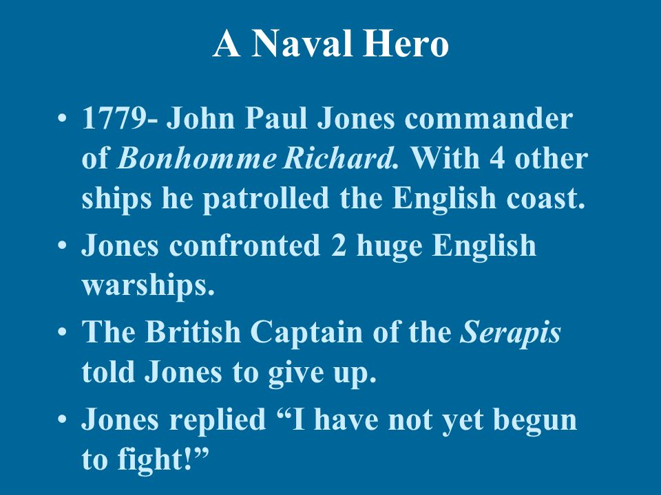 A Naval Hero 1779- John Paul Jones commander of Bonhomme Richard. With 4 other ships he patrolled the English coast.