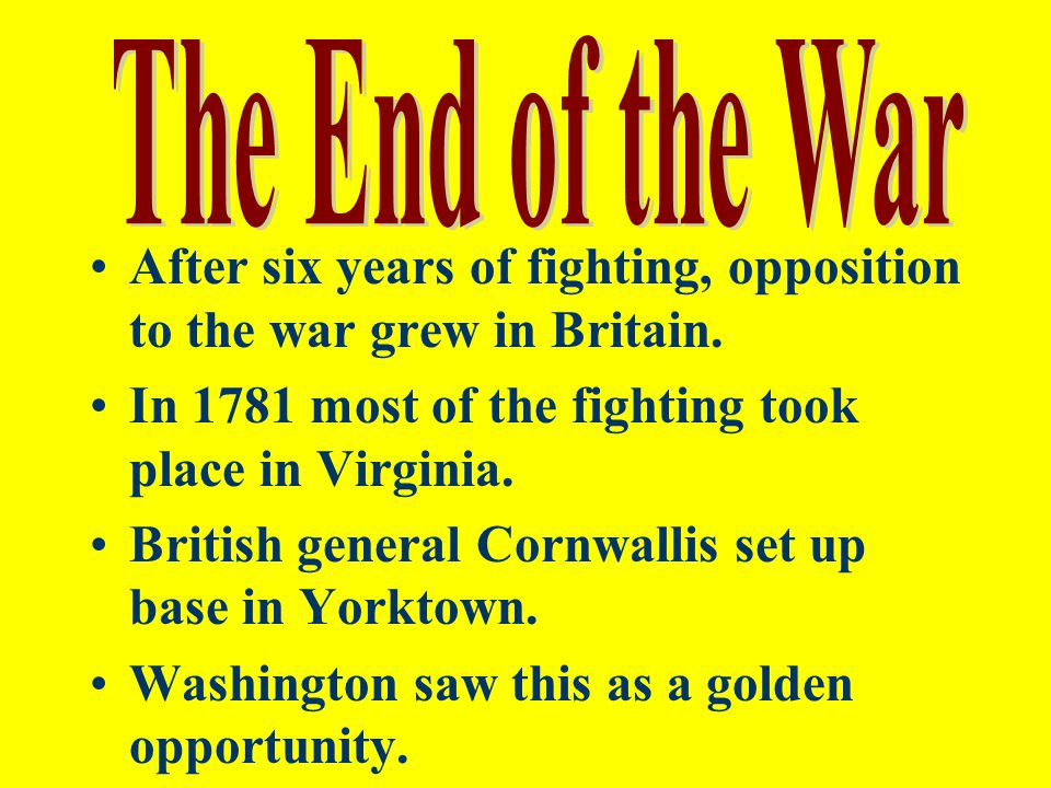 The End of the War After six years of fighting, opposition to the war grew in Britain. In 1781 most of the fighting took place in Virginia.