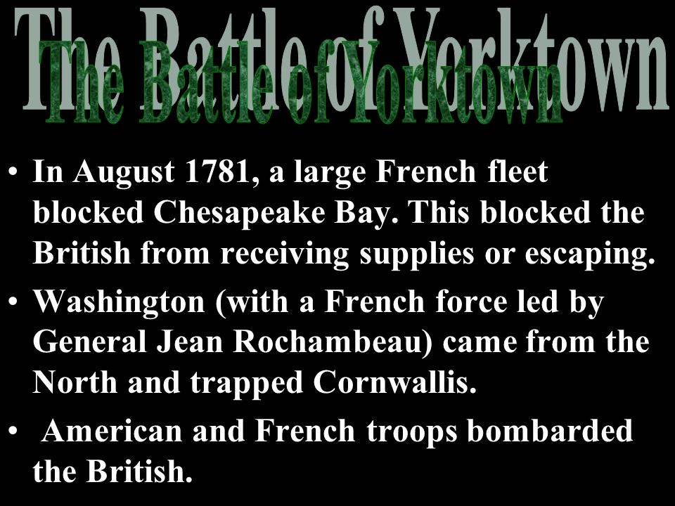 The Battle of Yorktown In August 1781, a large French fleet blocked Chesapeake Bay. This blocked the British from receiving supplies or escaping.