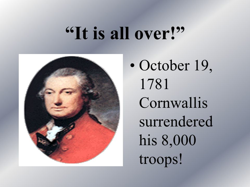 It is all over! October 19, 1781 Cornwallis surrendered his 8,000 troops!