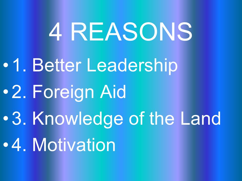 4 REASONS 1. Better Leadership 2. Foreign Aid 3. Knowledge of the Land