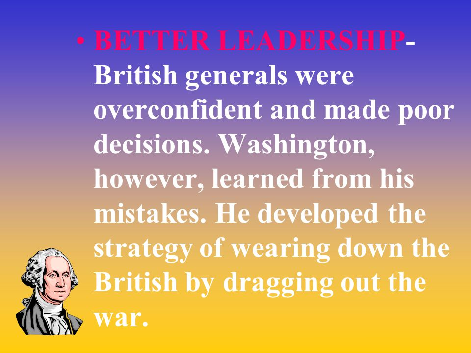 BETTER LEADERSHIP- British generals were overconfident and made poor decisions.