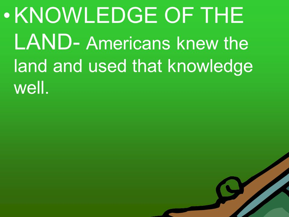 KNOWLEDGE OF THE LAND- Americans knew the land and used that knowledge well.