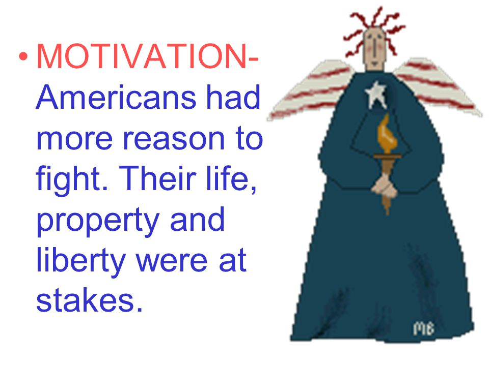 MOTIVATION- Americans had more reason to fight