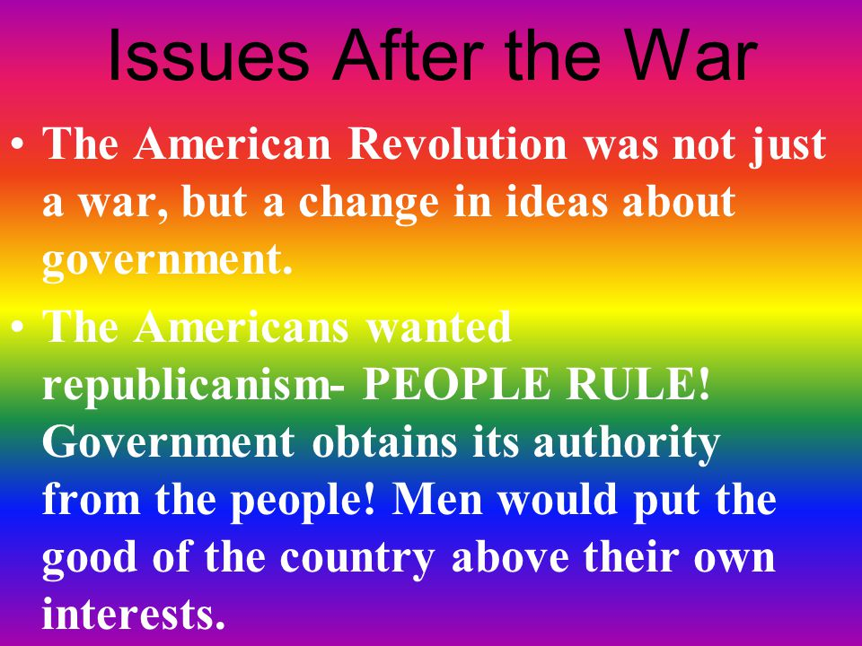 Issues After the War The American Revolution was not just a war, but a change in ideas about government.