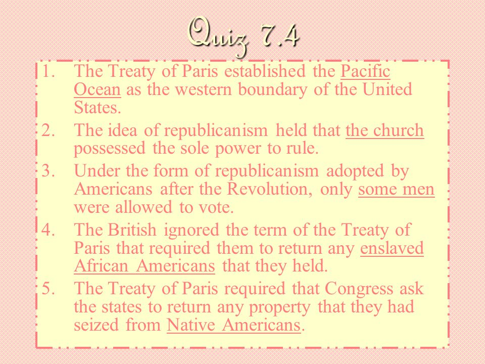 Quiz 7.4 The Treaty of Paris established the Pacific Ocean as the western boundary of the United States.