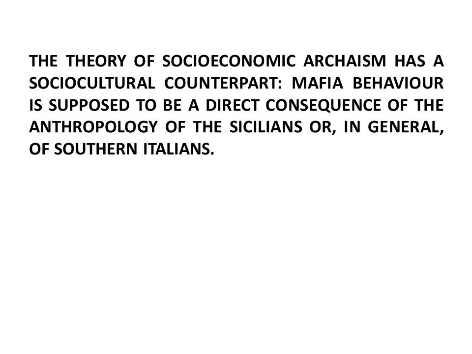 THE THEORY OF SOCIOECONOMIC ARCHAISM HAS A SOCIOCULTURAL COUNTERPART: MAFIA BEHAVIOUR IS SUPPOSED TO BE A DIRECT CONSEQUENCE OF THE ANTHROPOLOGY OF THE SICILIANS OR, IN GENERAL, OF SOUTHERN ITALIANS.