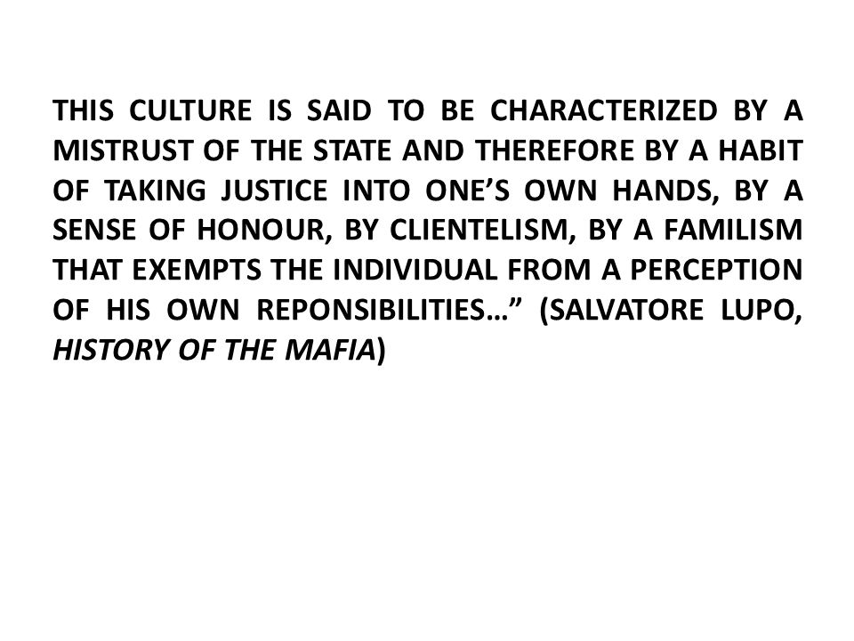 THIS CULTURE IS SAID TO BE CHARACTERIZED BY A MISTRUST OF THE STATE AND THEREFORE BY A HABIT OF TAKING JUSTICE INTO ONE'S OWN HANDS, BY A SENSE OF HONOUR, BY CLIENTELISM, BY A FAMILISM THAT EXEMPTS THE INDIVIDUAL FROM A PERCEPTION OF HIS OWN REPONSIBILITIES… (SALVATORE LUPO, HISTORY OF THE MAFIA)
