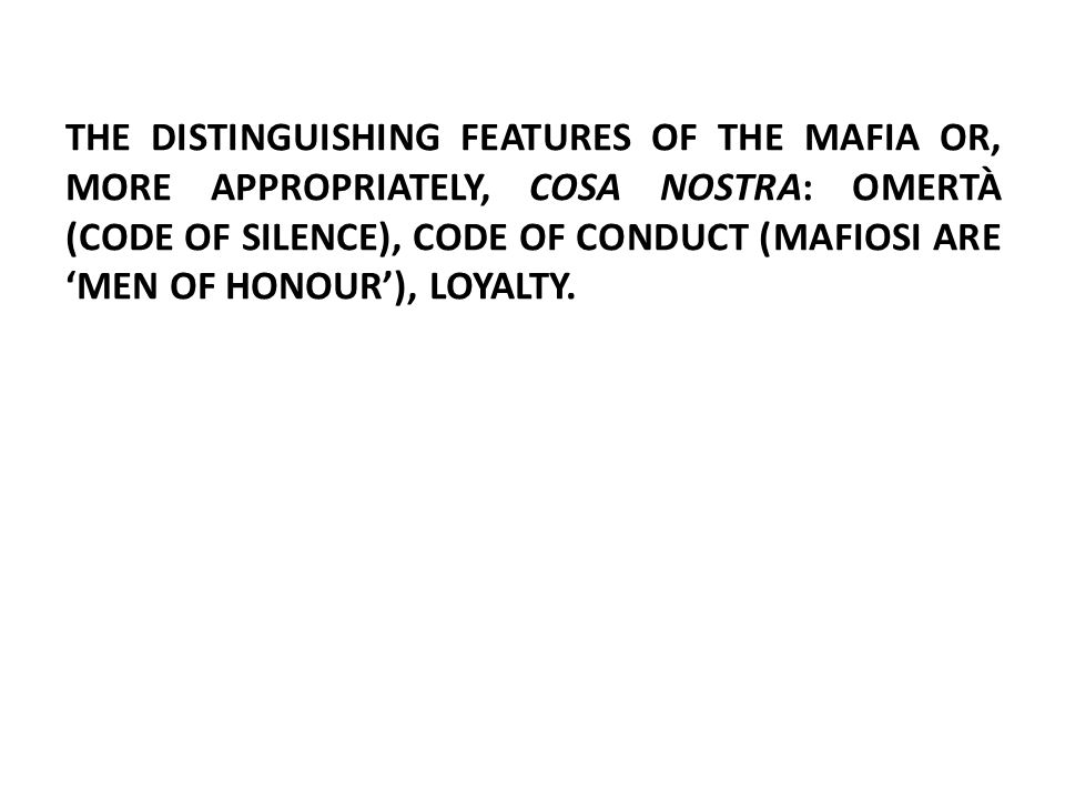 THE DISTINGUISHING FEATURES OF THE MAFIA OR, MORE APPROPRIATELY, COSA NOSTRA: OMERTÀ (CODE OF SILENCE), CODE OF CONDUCT (MAFIOSI ARE 'MEN OF HONOUR'), LOYALTY.