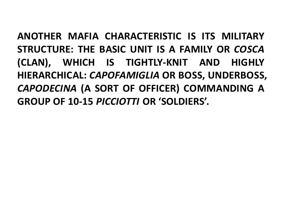 ANOTHER MAFIA CHARACTERISTIC IS ITS MILITARY STRUCTURE: THE BASIC UNIT IS A FAMILY OR COSCA (CLAN), WHICH IS TIGHTLY-KNIT AND HIGHLY HIERARCHICAL: CAPOFAMIGLIA OR BOSS, UNDERBOSS, CAPODECINA (A SORT OF OFFICER) COMMANDING A GROUP OF 10-15 PICCIOTTI OR 'SOLDIERS'.