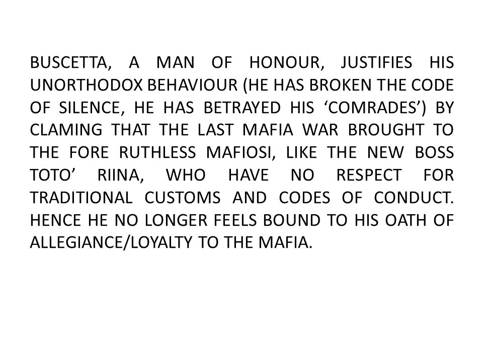 BUSCETTA, A MAN OF HONOUR, JUSTIFIES HIS UNORTHODOX BEHAVIOUR (HE HAS BROKEN THE CODE OF SILENCE, HE HAS BETRAYED HIS 'COMRADES') BY CLAMING THAT THE LAST MAFIA WAR BROUGHT TO THE FORE RUTHLESS MAFIOSI, LIKE THE NEW BOSS TOTO' RIINA, WHO HAVE NO RESPECT FOR TRADITIONAL CUSTOMS AND CODES OF CONDUCT.